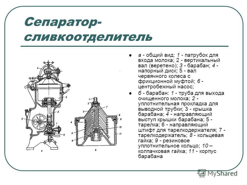 Сепаратор- сливкоотделитель а - общий вид: 1 - патрубок для входа молока; 2 - вертикальный вал (веретено); 3 - барабан; 4 - напорный диск; 5 - вал червячного колеса с фрикционной муфтой; 6 - центробежный насос; б - барабан: 1 - труба для выхода очище