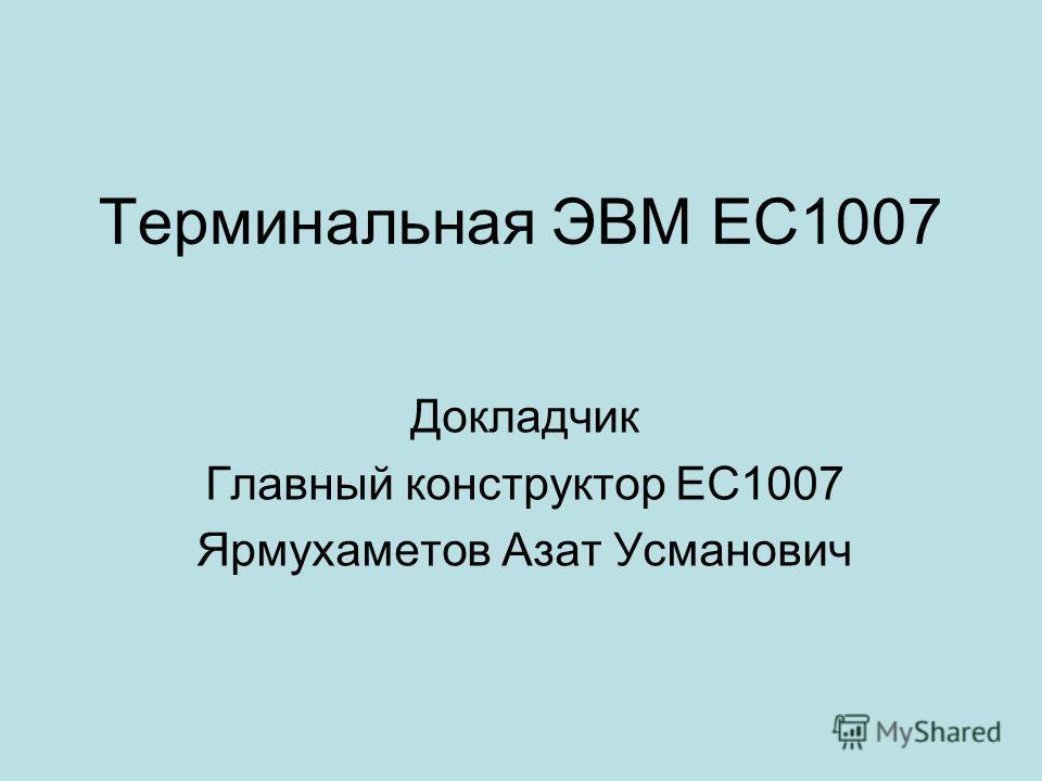 Терминальная ЭВМ ЕС1007 Докладчик Главный конструктор ЕС1007 Ярмухаметов Азат Усманович