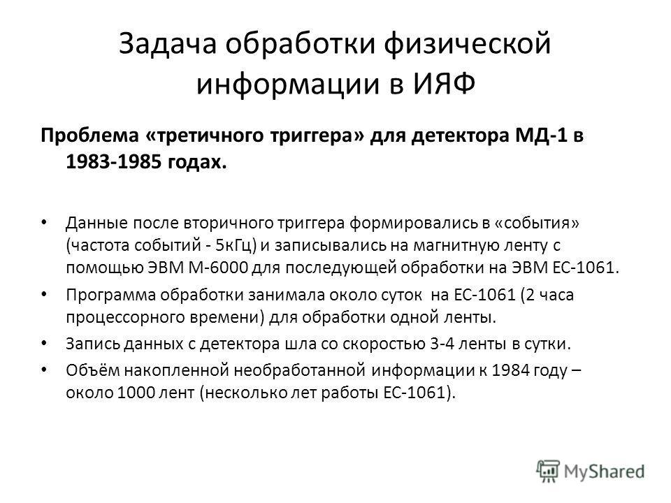 Задача обработки физической информации в ИЯФ Проблема «третичного триггера» для детектора МД-1 в 1983-1985 годах. Данные после вторичного триггера формировались в «события» (частота событий - 5кГц) и записывались на магнитную ленту с помощью ЭВМ М-60