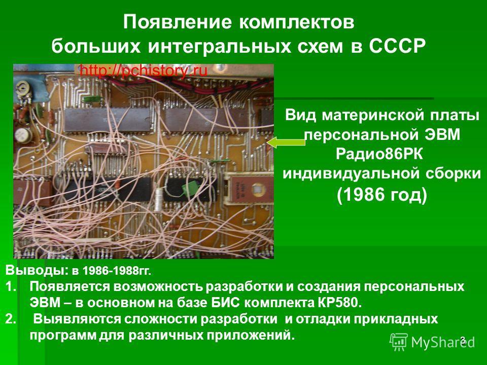 3 Появление комплектов больших интегральных схем в СССР Выводы: в 1986-1988гг. 1.Появляется возможность разработки и создания персональных ЭВМ – в основном на базе БИС комплекта КР580. 2. Выявляются сложности разработки и отладки прикладных программ