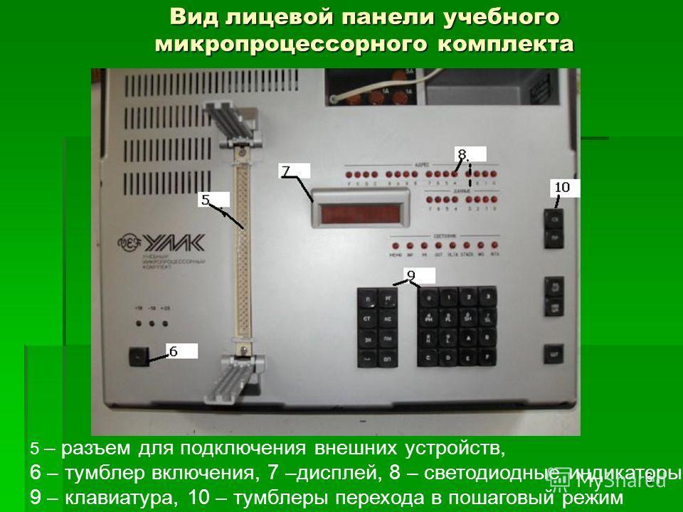 6 Вид лицевой панели учебного микропроцессорного комплекта 5 – разъем для подключения внешних устройств, 6 – тумблер включения, 7 –дисплей, 8 – светодиодные индикаторы, 9 – клавиатура, 10 – тумблеры перехода в пошаговый режим