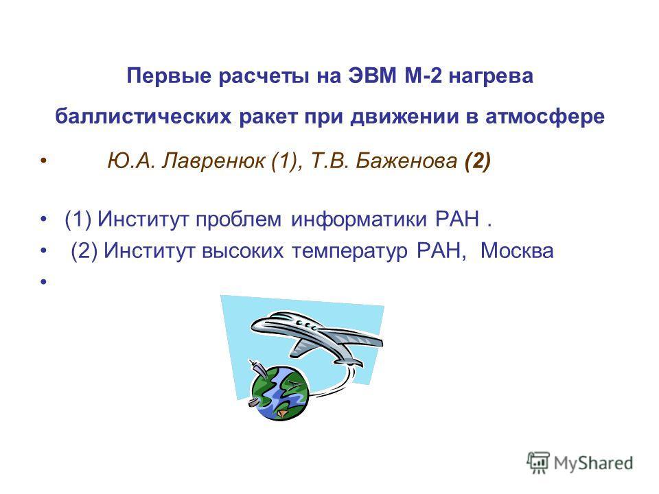 Первые расчеты на ЭВМ М-2 нагрева баллистических ракет при движении в атмосфере Ю.А. Лавренюк (1), Т.В. Баженова (2) (1) Институт проблем информатики РАН. (2) Институт высоких температур РАН, Mосква