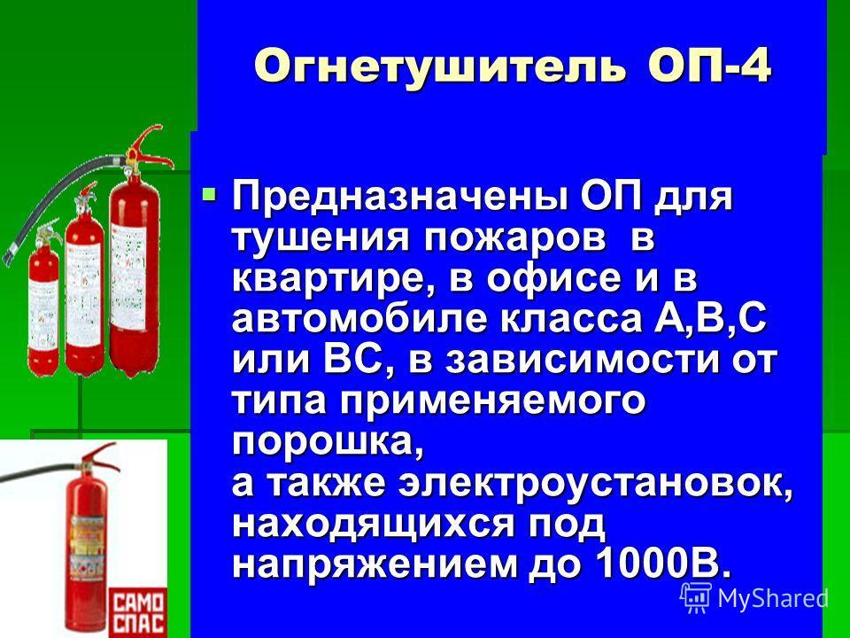 Огнетушитель ОП-4 Предназначены ОП для тушения пожаров в квартире, в офисе и в автомобиле класса А,В,С или ВС, в зависимости от типа применяемого порошка, а также электроустановок, находящихся под напряжением до 1000В. Предназначены ОП для тушения по