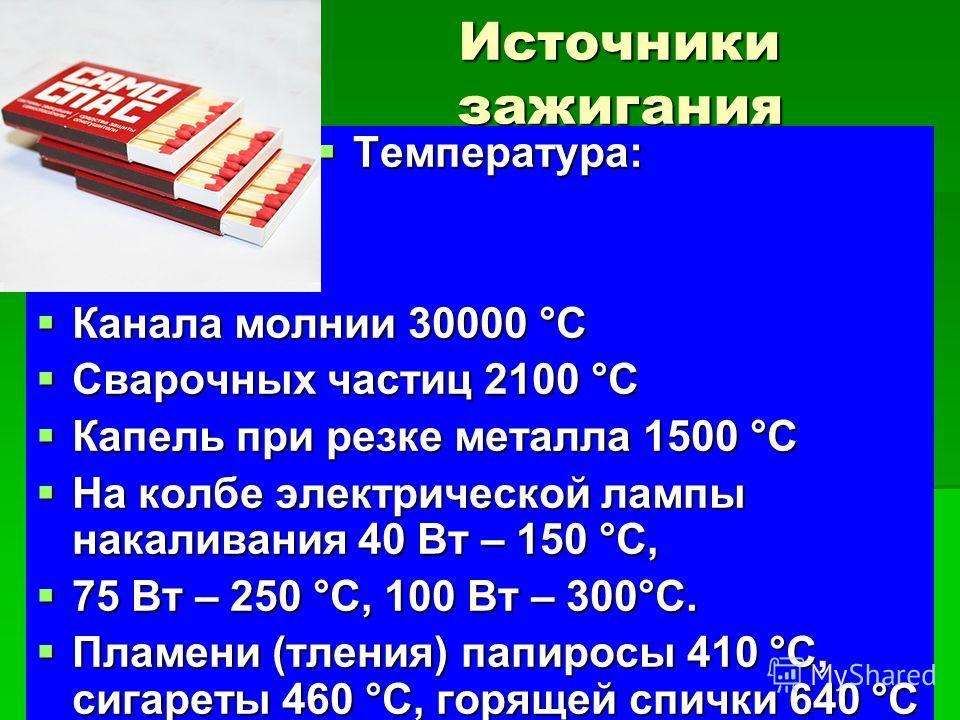 Источники зажигания Температура: Температура: Канала молнии 30000 °С Канала молнии 30000 °С Сварочных частиц 2100 °С Сварочных частиц 2100 °С Капель при резке металла 1500 °С Капель при резке металла 1500 °С На колбе электрической лампы накаливания 4