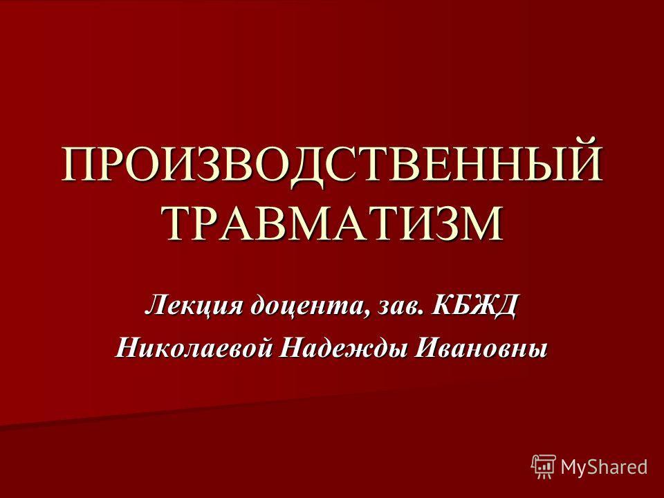 ПРОИЗВОДСТВЕННЫЙ ТРАВМАТИЗМ Лекция доцента, зав. КБЖД Николаевой Надежды Ивановны