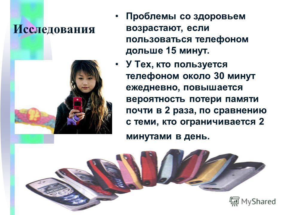 Исследования Проблемы со здоровьем возрастают, если пользоваться телефоном дольше 15 минут. У Тех, кто пользуется телефоном около 30 минут ежедневно, повышается вероятность потери памяти почти в 2 раза, по сравнению с теми, кто ограничивается 2 минут