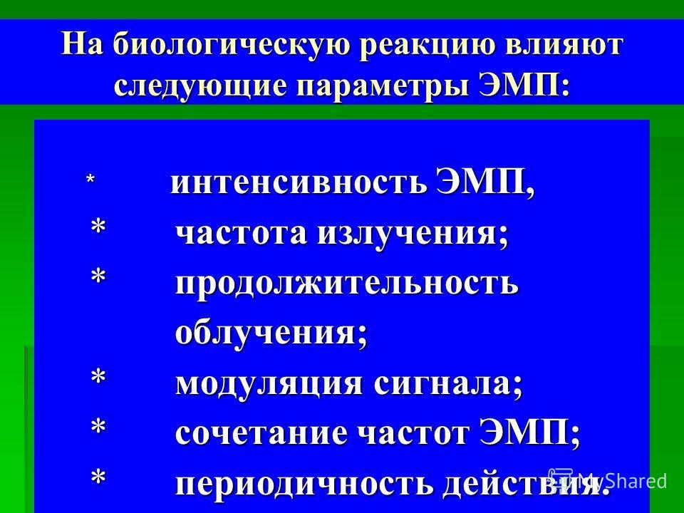 На биологическую реакцию влияют следующие параметры ЭМП: * интенсивность ЭМП, * интенсивность ЭМП, * частота излучения; * частота излучения; * продолжительность * продолжительность облучения; облучения; * модуляция сигнала; * модуляция сигнала; * соч