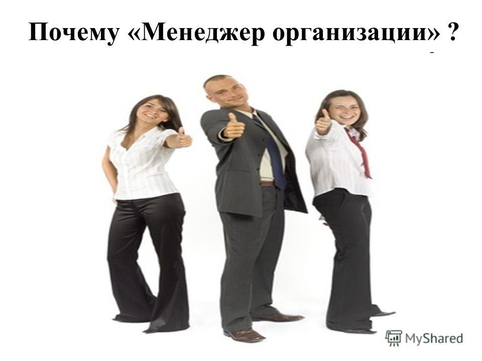 Почему «Менеджер организации» ? Сегодня специальность Менеджмент организации относится к числу наиболее популярных направлений подготовки. Профессиональные управляющие востребованы во всех областях экономики.