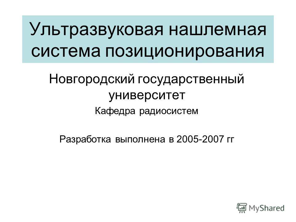 Ультразвуковая нашлемная система позиционирования Новгородский государственный университет Кафедра радиосистем Разработка выполнена в 2005-2007 гг