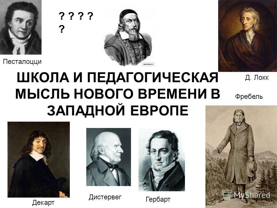 ШКОЛА И ПЕДАГОГИЧЕСКАЯ МЫСЛЬ НОВОГО ВРЕМЕНИ В ЗАПАДНОЙ ЕВРОПЕ Гербарт Дистервег Фребель Песталоцци Декарт Д. Локк ? ? ? ? ?