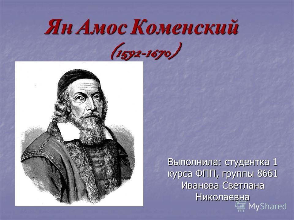 Ян Амос Коменский (1592-1670) Выполнила: студентка 1 курса ФПП, группы 8661 Иванова Светлана Николаевна