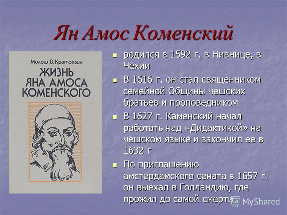 Ян Амос Коменский родился в 1592 г. в Нивнице, в Чехии родился в 1592 г. в Нивнице, в Чехии В 1616 г. он стал священником семейной Общины чешских братьев и проповедником В 1616 г. он стал священником семейной Общины чешских братьев и проповедником В