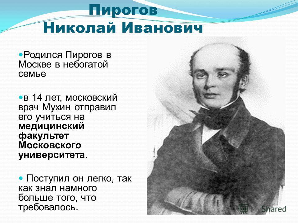 Пирогов Николай Иванович Родился Пирогов в Москве в небогатой семье в 14 лет, московский врач Мухин отправил его учиться на медицинский факультет Московского университета. Поступил он легко, так как знал намного больше того, что требовалось.