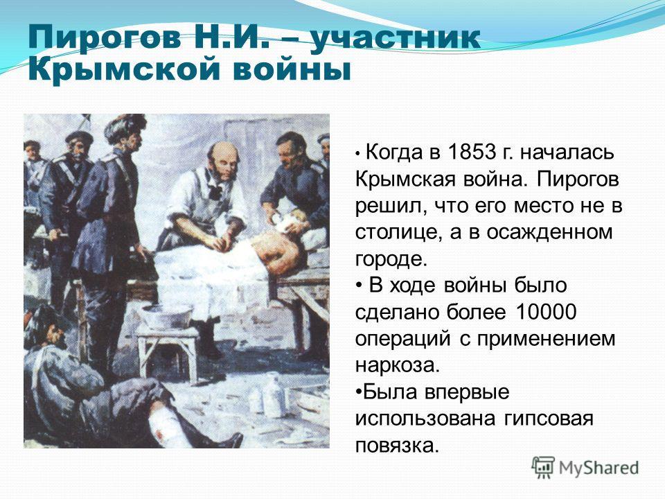 Пирогов Н.И. – участник Крымской войны Когда в 1853 г. началась Крымская война. Пирогов решил, что его место не в столице, а в осажденном городе. В ходе войны было сделано более 10000 операций с применением наркоза. Была впервые использована гипсовая