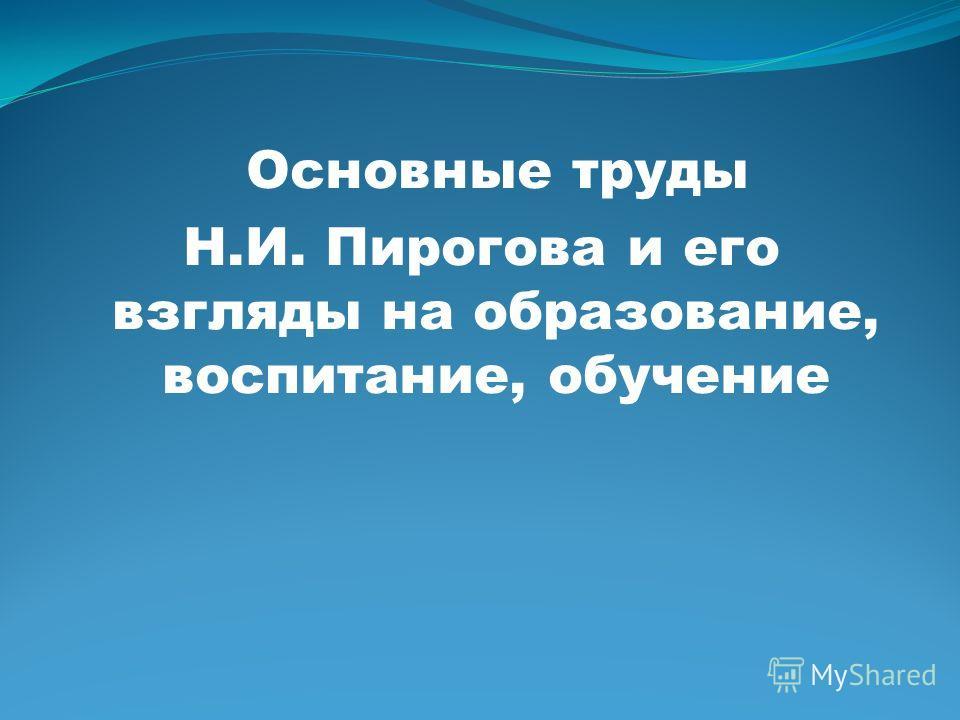 Основные труды Н.И. Пирогова и его взгляды на образование, воспитание, обучение