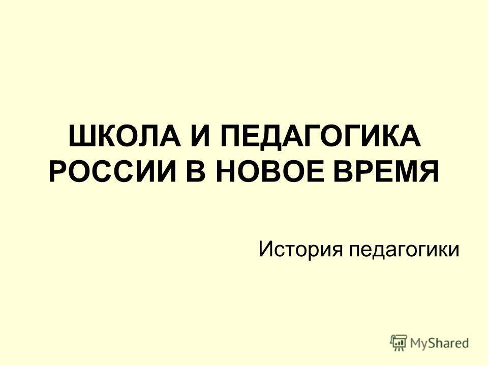 ШКОЛА И ПЕДАГОГИКА РОССИИ В НОВОЕ ВРЕМЯ История педагогики