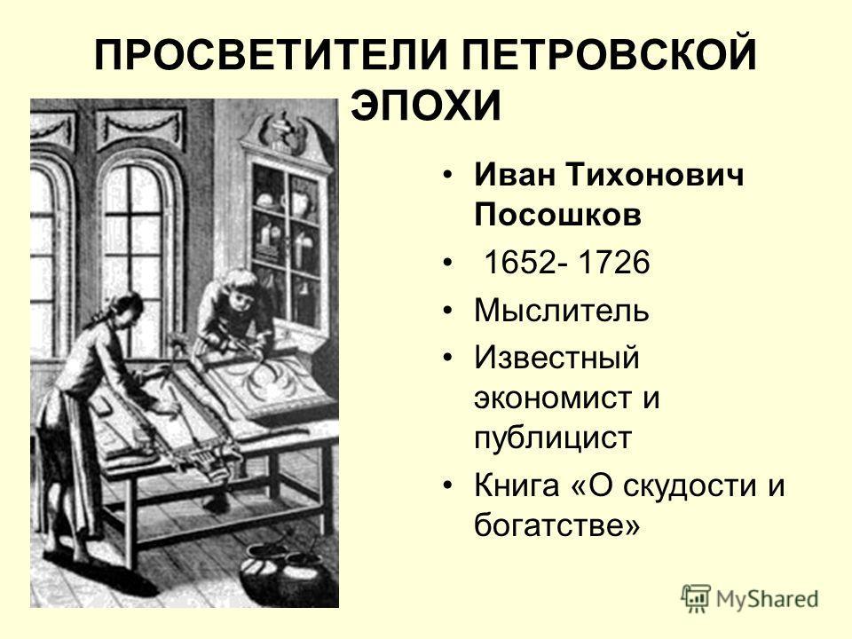 ПРОСВЕТИТЕЛИ ПЕТРОВСКОЙ ЭПОХИ Иван Тихонович Посошков 1652- 1726 Мыслитель Известный экономист и публицист Книга «О скудости и богатстве»