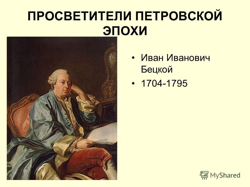 Иван Иванович Бецкой 1704-1795 ПРОСВЕТИТЕЛИ ПЕТРОВСКОЙ ЭПОХИ