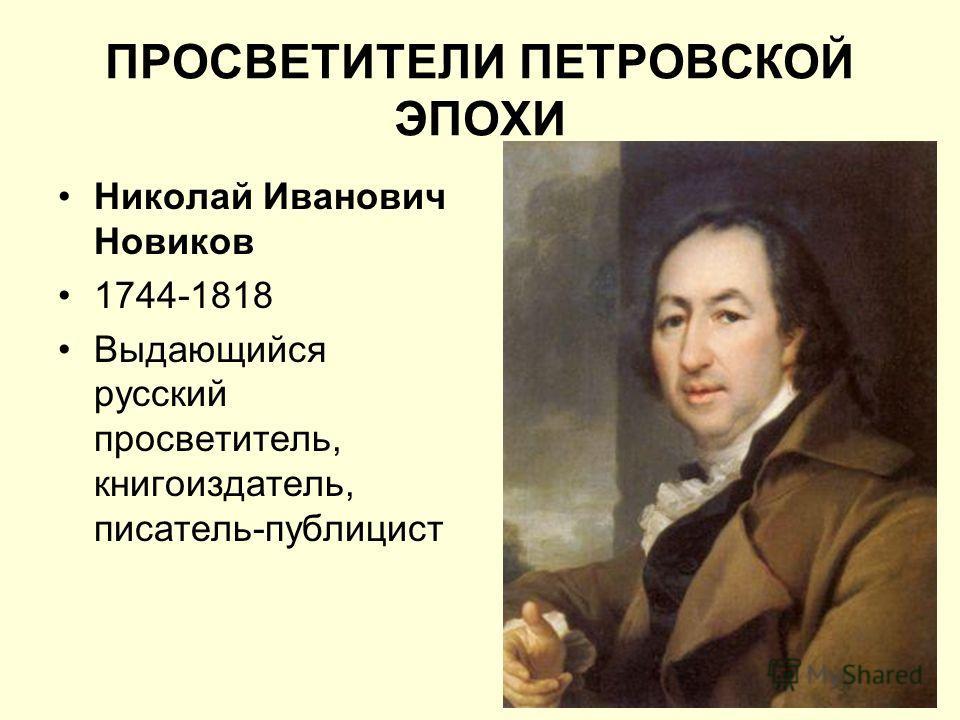 ПРОСВЕТИТЕЛИ ПЕТРОВСКОЙ ЭПОХИ Николай Иванович Новиков 1744-1818 Выдающийся русский просветитель, книгоиздатель, писатель-публицист