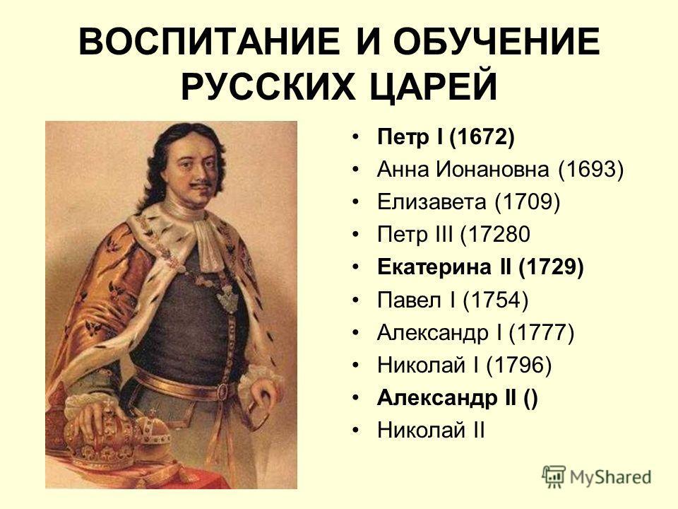 ВОСПИТАНИЕ И ОБУЧЕНИЕ РУССКИХ ЦАРЕЙ Петр I (1672) Анна Ионановна (1693) Елизавета (1709) Петр III (17280 Екатерина II (1729) Павел I (1754) Александр I (1777) Николай I (1796) Александр II () Николай II