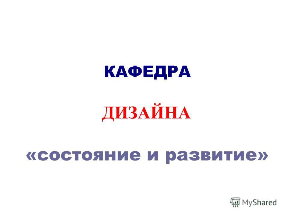 КАФЕДРА ДИЗАЙНА «состояние и развитие»