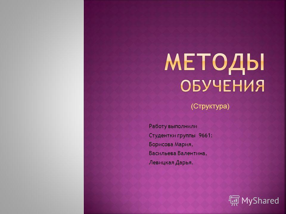 Работу выполнили Студентки группы 9661: Борисова Мария, Васильева Валентина, Левицкая Дарья. (Структура)