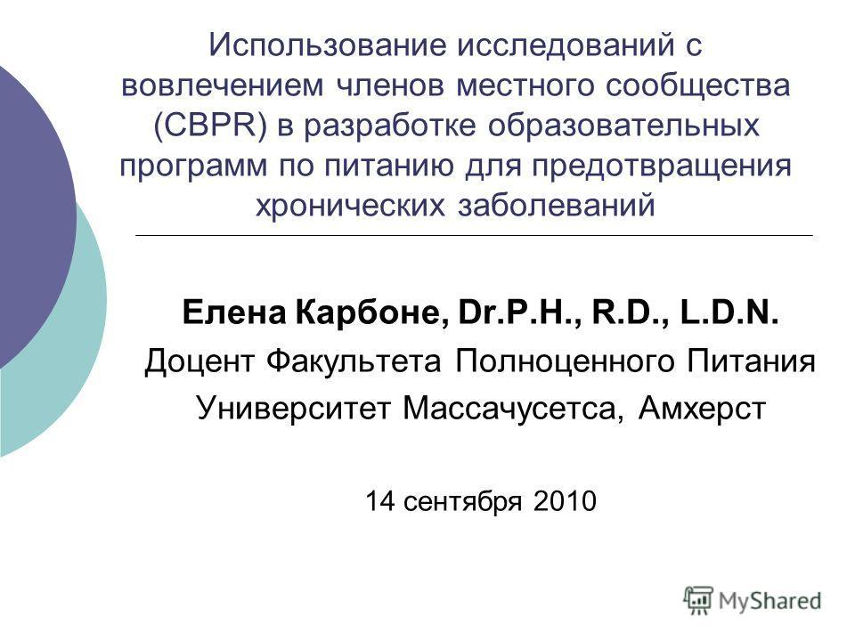 Использование исследований с вовлечением членов местного сообщества (CBPR) в разработке образовательных программ по питанию для предотвращения хронических заболеваний Елена Карбоне, Dr.P.H., R.D., L.D.N. Доцент Факультета Полноценного Питания Универс