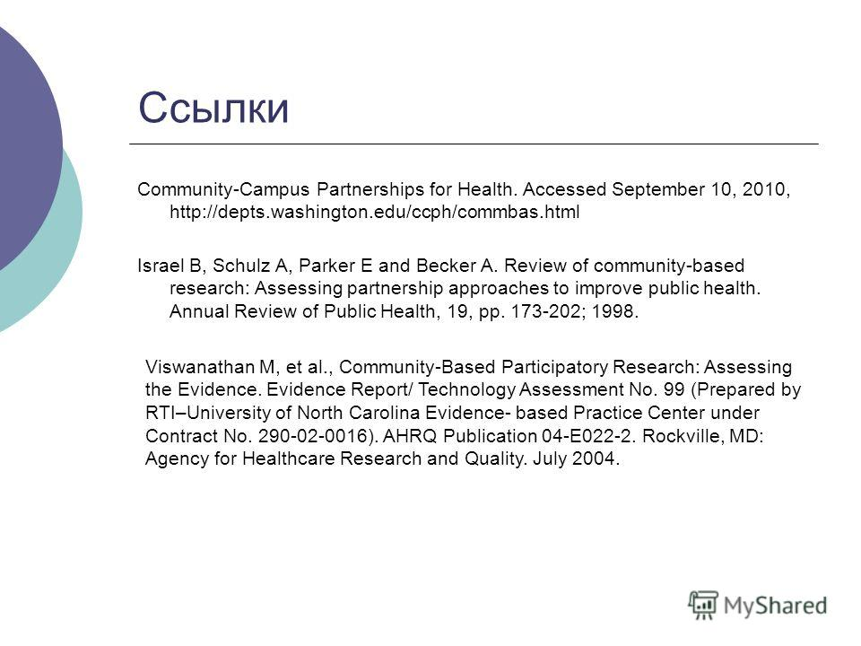 Ссылки Community-Campus Partnerships for Health. Accessed September 10, 2010, http://depts.washington.edu/ccph/commbas.html Israel B, Schulz A, Parker E and Becker A. Review of community-based research: Assessing partnership approaches to improve pub
