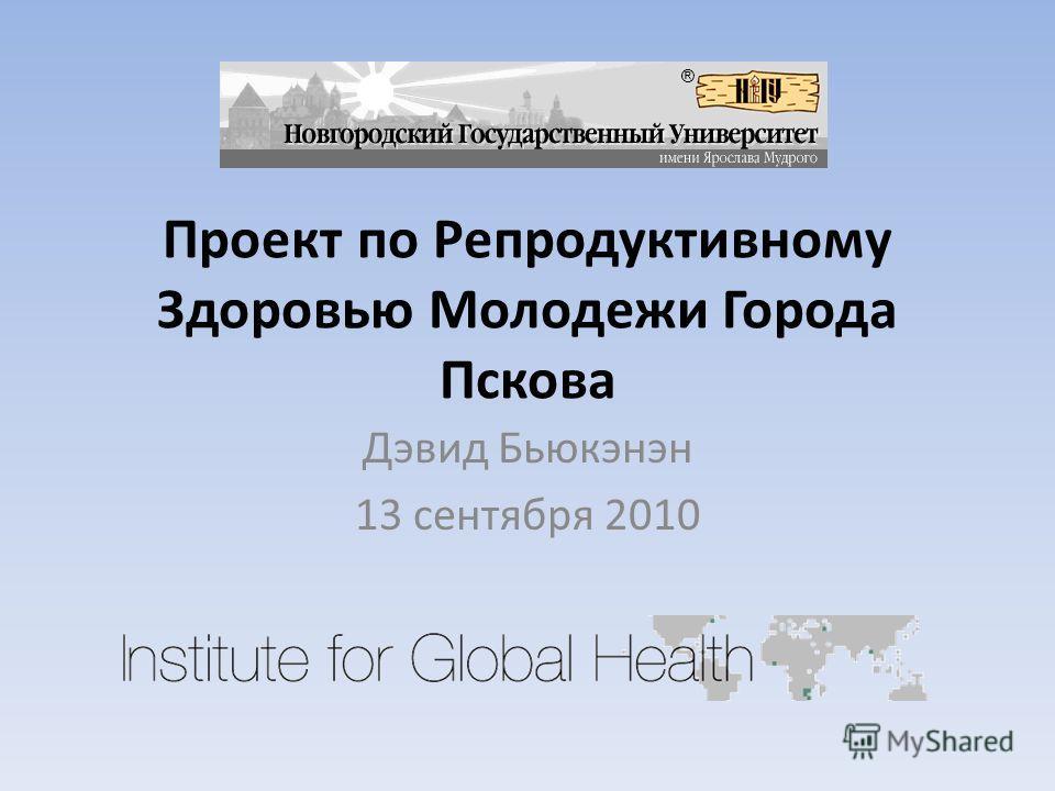 Проект по Репродуктивному Здоровью Молодежи Города Пскова Дэвид Бьюкэнэн 13 сентября 2010