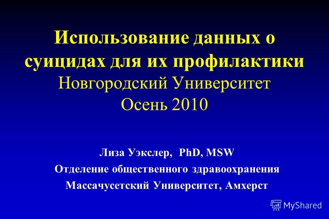 Использование данных о суицидах для их профилактики Новгородский Университет Осень 2010 Лиза Уэкслер, PhD, MSW Отделение общественного здравоохранения Массачусетский Университет, Амхерст