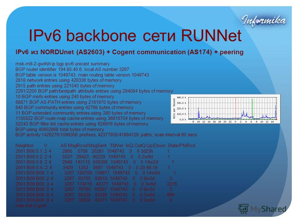 IPv6 backbone сети RUNNet IPv6 из NORDUnet (AS2603) + Cogent communication (AS174) + peering msk-m9-2-gw#sh ip bgp ipv6 unicast summary BGP router identifier 194.85.40.6, local AS number 3267 BGP table version is 1049743, main routing table version 1