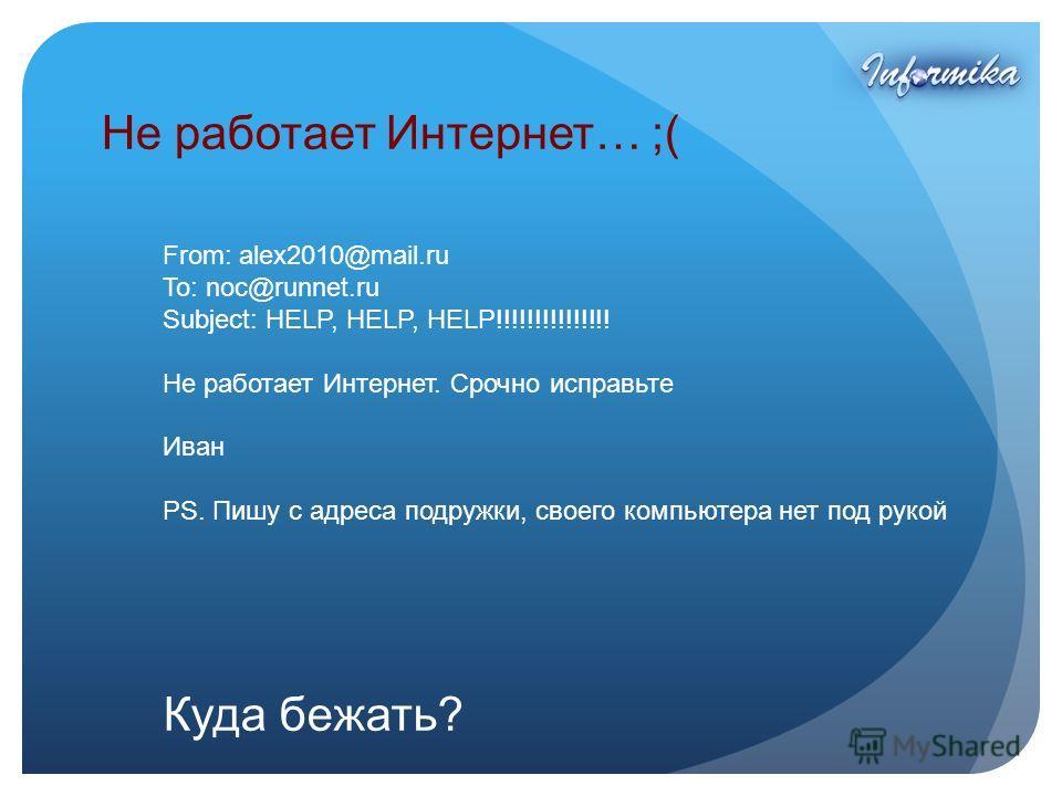 Не работает Интернет… ;( From: alex2010@mail.ru To: noc@runnet.ru Subject: HELP, HELP, HELP!!!!!!!!!!!!!!! Не работает Интернет. Срочно исправьте Иван PS. Пишу с адреса подружки, своего компьютера нет под рукой Куда бежать?