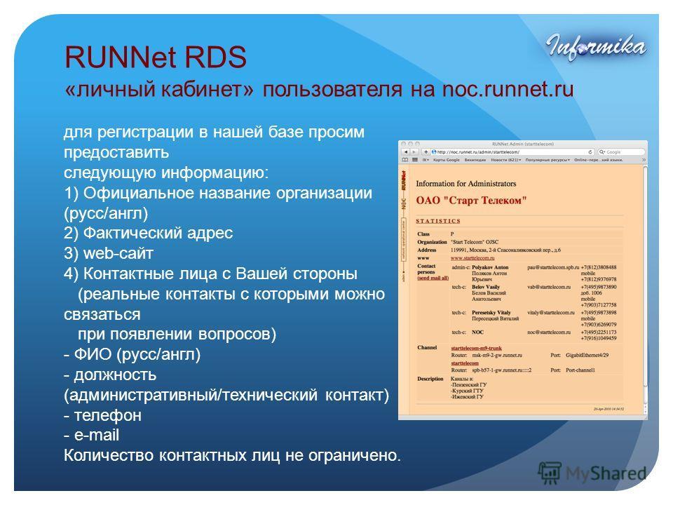 RUNNet RDS «личный кабинет» пользователя на noc.runnet.ru для регистрации в нашей базе просим предоставить следующую информацию: 1) Официальное название организации (русс/англ) 2) Фактический адрес 3) web-сайт 4) Контактные лица с Вашей стороны (реал