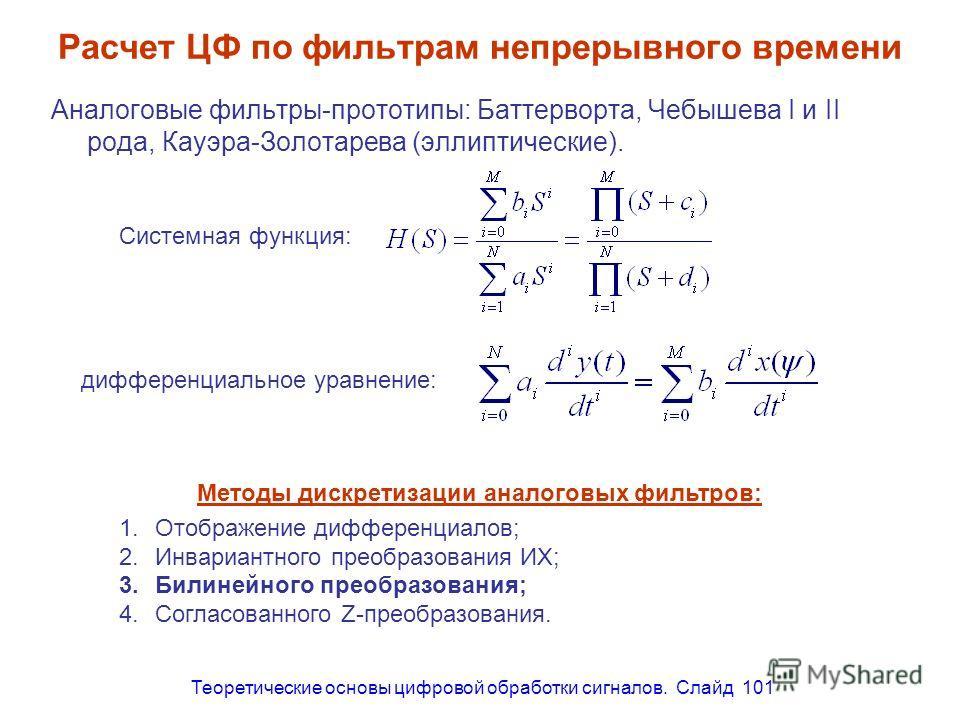 Теоретические основы цифровой обработки сигналов. Слайд 101 Расчет ЦФ по фильтрам непрерывного времени Аналоговые фильтры-прототипы: Баттерворта, Чебышева I и II рода, Кауэра-Золотарева (эллиптические). Системная функция: дифференциальное уравнение: