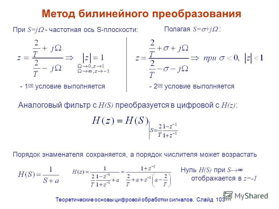 Теоретические основы цифровой обработки сигналов. Слайд 103 Метод билинейного преобразования При S=j - частотная ось S-плоскости: - 1 ое условие выполняется- 2 ое условие выполняется Полагая S= +j : Аналоговый фильтр с H(S) преобразуется в цифровой с
