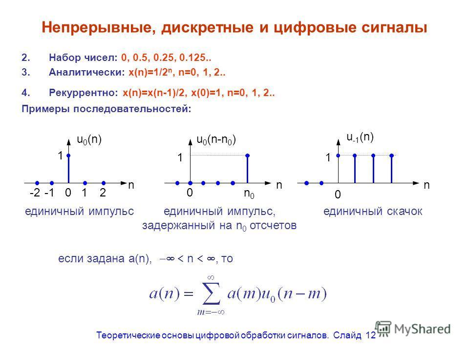 Теоретические основы цифровой обработки сигналов. Слайд 12 n0n0 u -1 (n-n 0 ) 0 единичный скачок задержанный на n 0 отсчетов 2.Набор чисел: 0, 0.5, 0.25, 0.125.. 3.Аналитически: x(n)=1/2 n, n=0, 1, 2.. 4.Рекуррентно: x(n)=x(n-1)/2, x(0)=1, n=0, 1, 2.