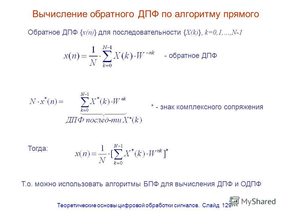 Теоретические основы цифровой обработки сигналов. Слайд 129 Вычисление обратного ДПФ по алгоритму прямого - обратное ДПФ * - знак комплексного сопряжения Тогда: Т.о. можно использовать алгоритмы БПФ для вычисления ДПФ и ОДПФ Обратное ДПФ { x(n) } для
