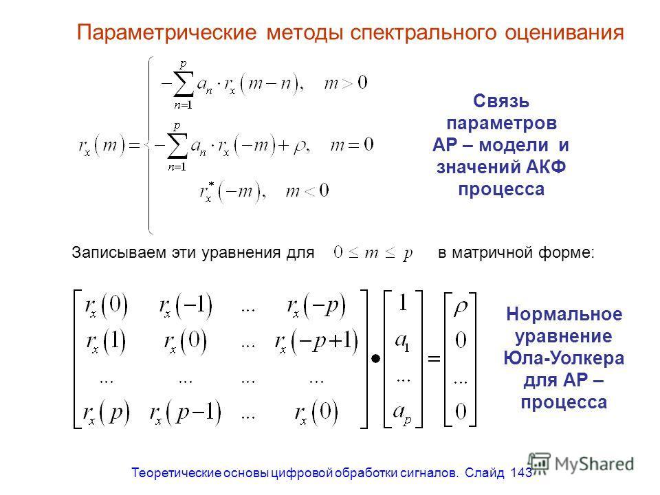 Теоретические основы цифровой обработки сигналов. Слайд 143 Параметрические методы спектрального оценивания Связь параметров АР – модели и значений АКФ процесса Нормальное уравнение Юла-Уолкера для АР – процесса Записываем эти уравнения для в матричн