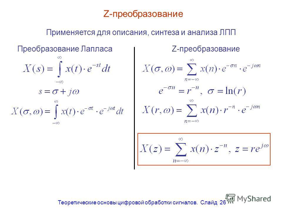 Теоретические основы цифровой обработки сигналов. Слайд 26 Z-преобразование Преобразование ЛапласаZ-преобразование Применяется для описания, синтеза и анализа ЛПП