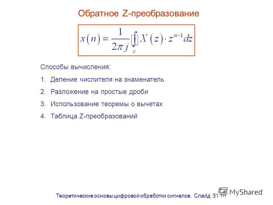 Теоретические основы цифровой обработки сигналов. Слайд 31 Обратное Z-преобразование Способы вычисления: 1.Деление числителя на знаменатель 2.Разложение на простые дроби 3.Использование теоремы о вычетах 4.Таблица Z-преобразований