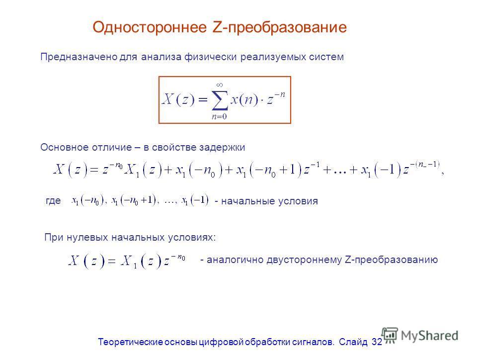 Теоретические основы цифровой обработки сигналов. Слайд 32 Одностороннее Z-преобразование Предназначено для анализа физически реализуемых систем Основное отличие – в свойстве задержки где - начальные условия При нулевых начальных условиях: - аналогич