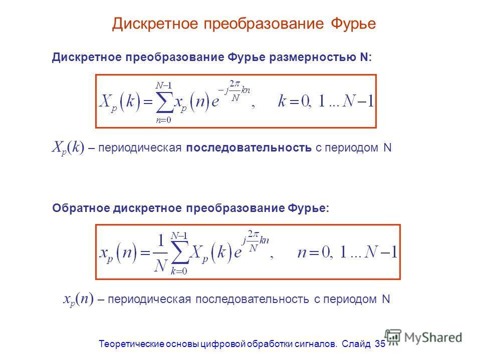 Теоретические основы цифровой обработки сигналов. Слайд 35 Дискретное преобразование Фурье Дискретное преобразование Фурье размерностью N: x p (n) – периодическая последовательность с периодом N Обратное дискретное преобразование Фурье: X p (k) – пер
