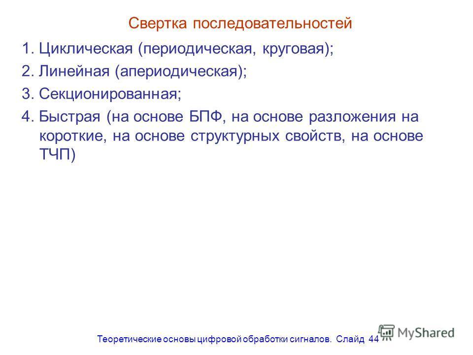 Теоретические основы цифровой обработки сигналов. Слайд 44 Свертка последовательностей 1. Циклическая (периодическая, круговая); 2. Линейная (апериодическая); 3. Секционированная; 4. Быстрая (на основе БПФ, на основе разложения на короткие, на основе