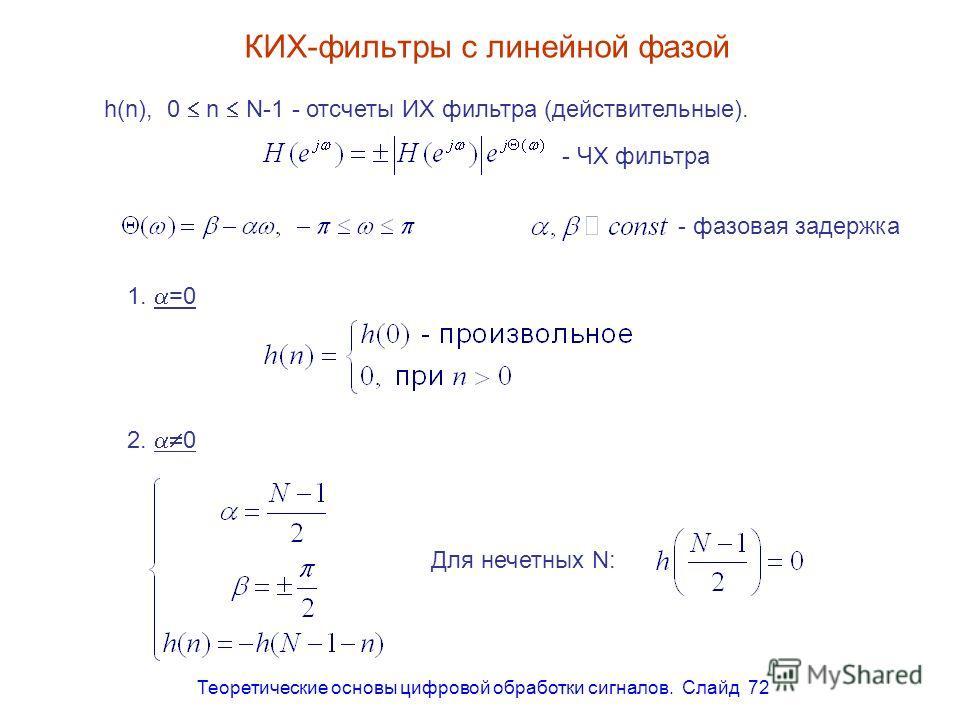 Теоретические основы цифровой обработки сигналов. Слайд 72 КИХ-фильтры с линейной фазой h(n), 0 n N-1 - отсчеты ИХ фильтра (действительные). - ЧХ фильтра - фазовая задержка 1. =0 2. 0 Для нечетных N: