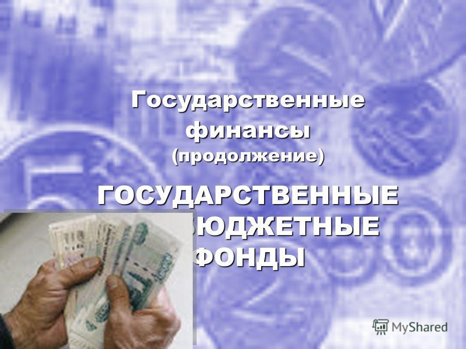 Государственные финансы (продолжение) ГОСУДАРСТВЕННЫЕ ВНЕБЮДЖЕТНЫЕ ФОНДЫ