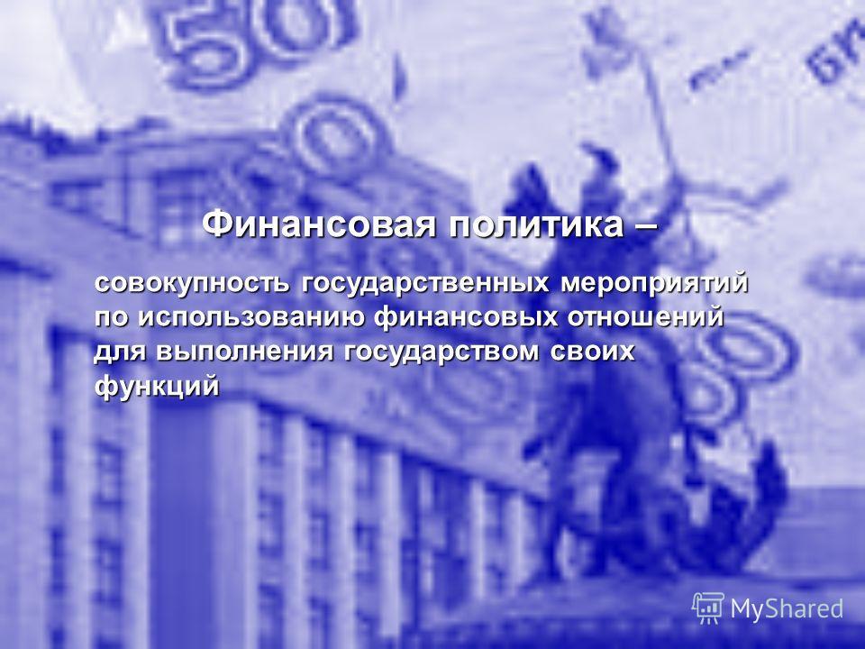 Финансовая политика – совокупность государственных мероприятий по использованию финансовых отношений для выполнения государством своих функций