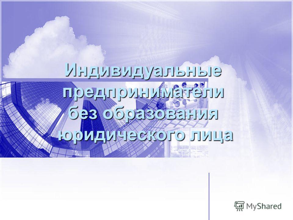 Индивидуальныепредприниматели без образования юридического лица