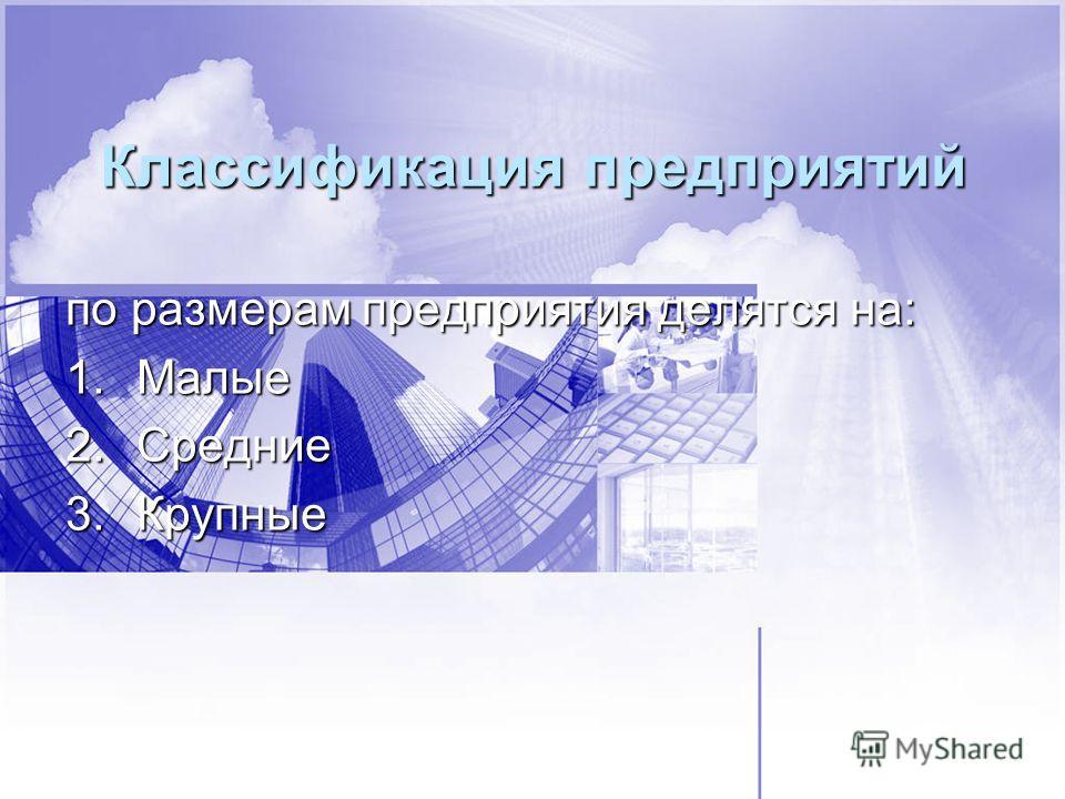 Классификация предприятий по размерам предприятия делятся на: 1.Малые 2.Средние 3.Крупные