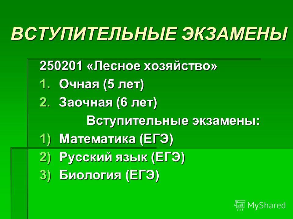 ВСТУПИТЕЛЬНЫЕ ЭКЗАМЕНЫ 250201 «Лесное хозяйство» 1.О чная (5 лет) 2.З аочная (6 лет) Вступительные экзамены: 1)М атематика (ЕГЭ) 2)Р усский язык (ЕГЭ) 3)Б иология (ЕГЭ)