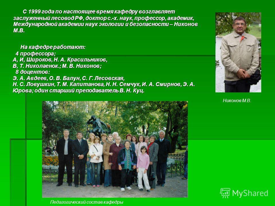 С 1999 года по настоящее время кафедру возглавляет заслуженный лесовод РФ, доктор с.-х. наук, профессор, академик, Международной академии наук экологии и безопасности – Никонов М.В. С 1999 года по настоящее время кафедру возглавляет заслуженный лесов